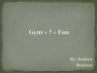 Gym + ? = Fun