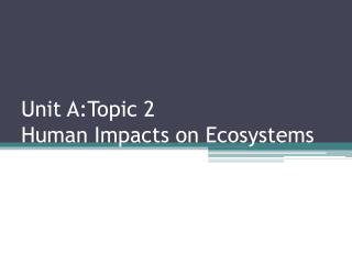 Unit A:Topic 2  Human Impacts on Ecosystems