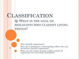 Classification 	Q: What is the goal of 	biologists who classify living 	things?