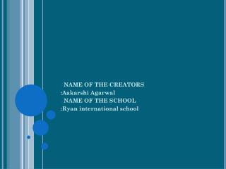 NAME OF THE CREATORS : Aakarshi Agarwal NAME OF THE SCHOOL :Ryan international school