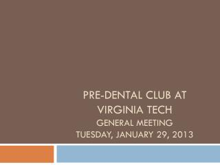 Pre-Dental Club at Virginia Tech General Meeting Tuesday, January 29, 2013