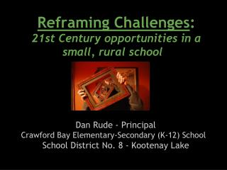 Reframing Challenges : 21st  Century opportunities in a small, rural school