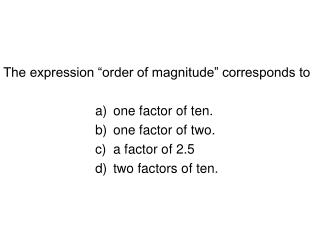 "The expression ""order of magnitude"" corresponds to one factor of ten. one factor of two."