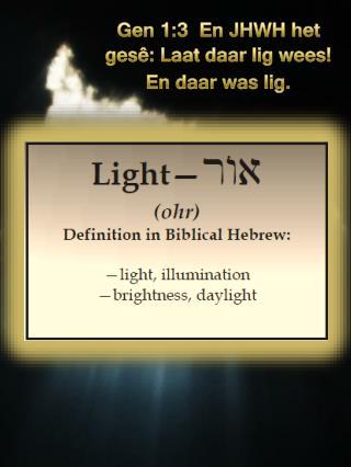 Gen 1:3  En JHWH het gesê: Laat daar lig wees! En daar was lig.