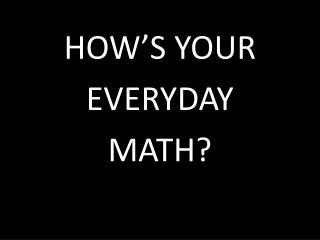 HOW'S YOUR EVERYDAY  MATH?