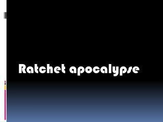 Ratchet apocalypse