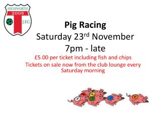 Pig Racing Saturday 23 rd  November  7pm - late