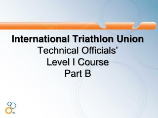 International Triathlon Union Technical Officials'  Level I Course  Part B