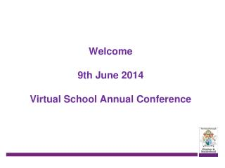 Welcome 9th June 2014 Virtual School Annual Conference