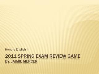 2011 Spring Exam Review Game By:  Jaimie  mercer