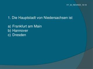 1. Die Hauptstadt von Niedersachsen ist   Frankfurt am Main  Hannover  Dresden