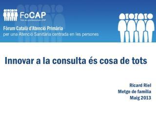 Innovar  a la consulta  és  cosa de  tots Ricard  Riel Metge  de  família Maig  2013