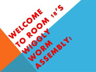 WELCOME  TO ROOM 18'S WIGGLY WORM ASSEMBLY!