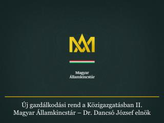 Új gazdálkodási rend a Közigazgatásban II. Magyar Államkincstár – Dr. Dancsó József elnök