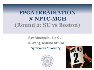 FPGA IRRADIATION  @ NPTC-MGH  (Round 2: SU  vs  Boston)