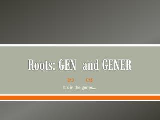 Roots: GEN  and GENER