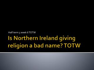 Is  Northern  Ireland giving religion a bad  name?  TOTW