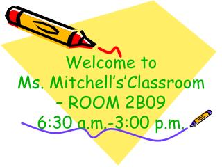 Welcome to  Ms. Mitchell's'Classroom – ROOM 2B09 6:30 a.m.-3:00 p.m.