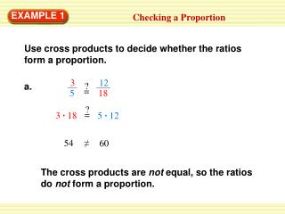 Use cross products to decide whether the ratios form a proportion.