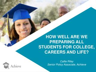HOW WELL ARE WE  PREPARING ALL  STUDENTS FOR COLLEGE,  CAREERS AND LIFE? Callie Riley