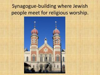 Synagogue- building where  Jewish people meet  for religious  worship.