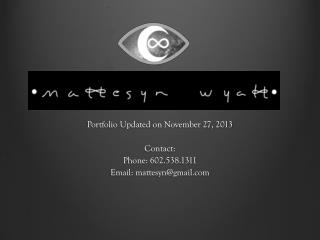 Portfolio Updated on November 27, 2013 Contact: Phone: 602.538.1311 Email:  mattesyn@gmail