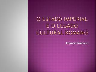 O Estado imperial e o legado cultural  romano