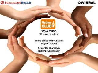 WOW MUMS Women of Wirral Leena Sankla MFPH, FRSPH Project Director Samantha Thompson