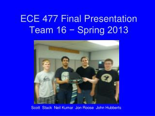 ECE 477 Final Presentation Team 16 − Spring 2013