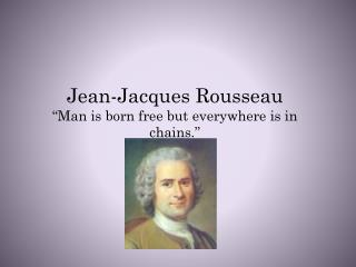 "Jean-Jacques Rousseau ""Man is born free but everywhere is in chains."""