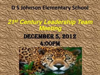 D S Johnson Elementary School 21 st  Century  Leadership Team Meeting December 5, 2012 4:00pm