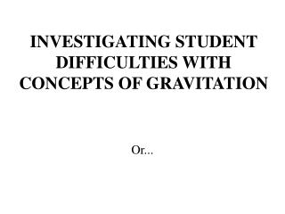 INVESTIGATING STUDENT DIFFICULTIES WITH CONCEPTS OF GRAVITATION