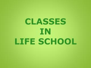 CLASSES IN LIFE SCHOOL