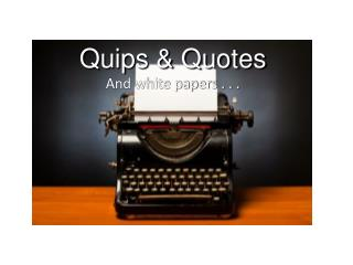 Quips & Quotes And white papers . . .