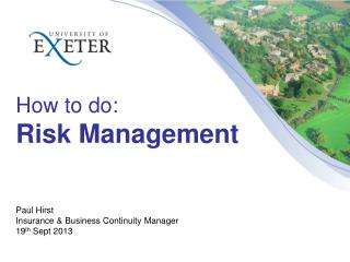 How to do: Risk Management  Paul  Hirst Insurance & Business Continuity Manager 19 th  Sept 2013