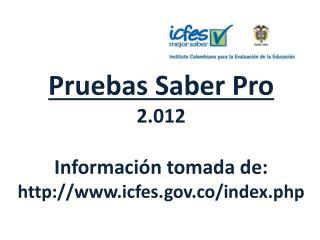 Pruebas Saber Pro 2.012 Información tomada de:  icfes.co/index.php