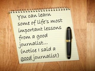 You can learn some of life's most important lessons from a good journalist