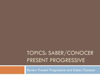 Topics: Saber/ conocer  Present Progressive