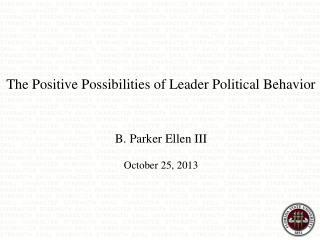 The Positive Possibilities of Leader Political Behavior B. Parker Ellen III October 25, 2013