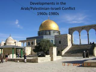 Developments in the   Arab/Palestinian-Israeli Conflict  1960s-1980s