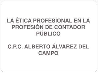 LA ÉTICA PROFESIONAL EN LA PROFESIÓN DE CONTADOR PÚBLICO C.P.C. ALBERTO ÁLVAREZ DEL CAMPO