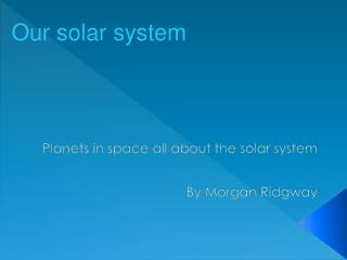 Planets in space all about the solar system By Morgan Ridgway