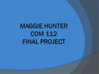Maggie Hunter COM 112  Final Project