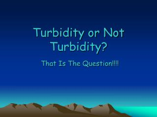 Turbidity or Not Turbidity