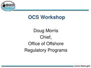 OCS Workshop Doug  Morris  Chief,  Office of Offshore  Regulatory  Programs