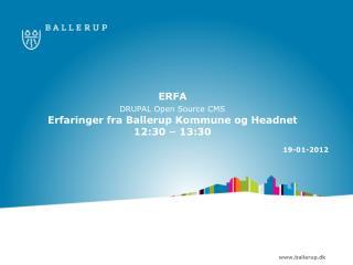 ERFA  DRUPAL  Open Source  CMS Erfaringer fra Ballerup Kommune og  Headnet 12:30 – 13:30