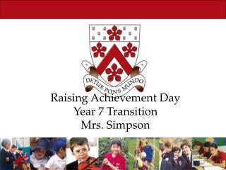 Raising Achievement Day Year 7 Transition Mrs. Simpson