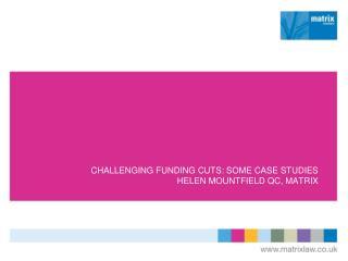 CHALLENGING FUNDING CUTS:  SOME CASE STUDIES HELEN MOUNTFIELD QC, MATRIX