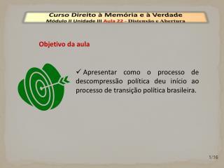 Curso Direito à Memória e à Verdade Módulo  II  Unidade  III  Aula  22  -  Distensão e Abertura