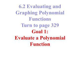 6.2 Evaluating and Graphing Polynomial Functions  Turn to page 329 Goal 1: